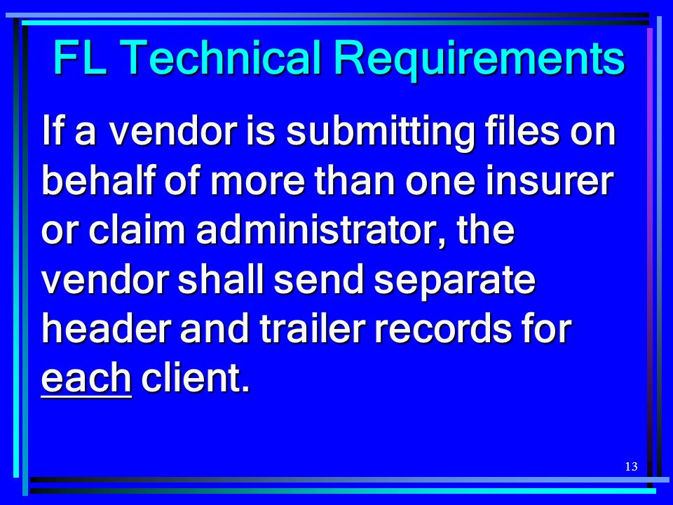 13 FL Technical Requirements If a vendor is submitting files on behalf of more than one insurer or claim administrator, the vendor shall send separate header and trailer records for each client.
