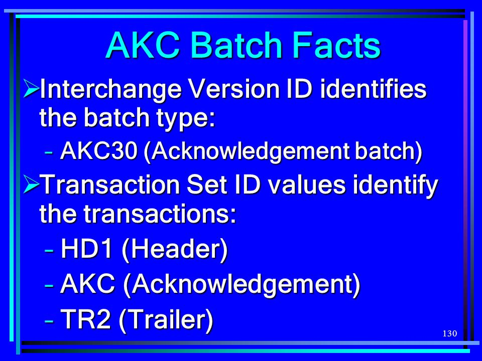 130 AKC Batch Facts Interchange Version ID identifies the batch type: Interchange Version ID identifies the batch type: –AKC30 (Acknowledgement batch)