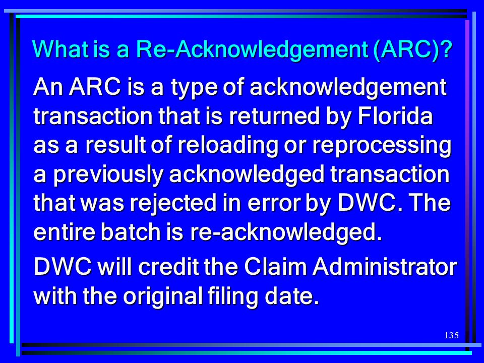 135 What is a Re-Acknowledgement (ARC)? An ARC is a type of acknowledgement transaction that is returned by Florida as a result of reloading or reproc