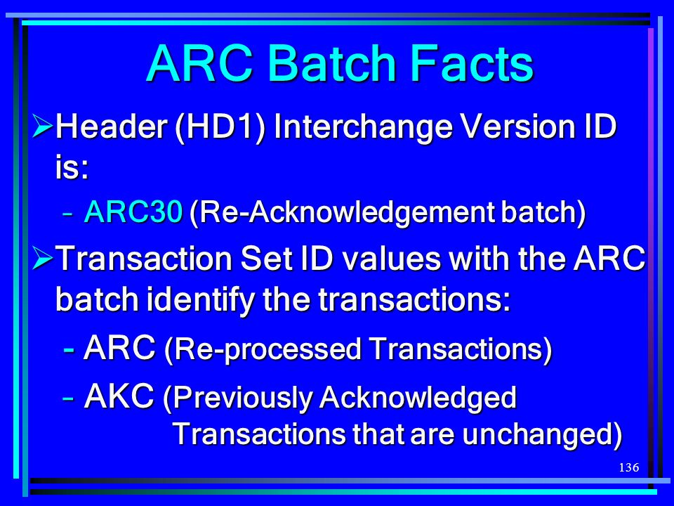 136 ARC Batch Facts Header (HD1) Interchange Version ID is: Header (HD1) Interchange Version ID is: –ARC30 (Re-Acknowledgement batch) Transaction Set ID values with the ARC batch identify the transactions: Transaction Set ID values with the ARC batch identify the transactions: - ARC (Re-processed Transactions) –AKC (Previously Acknowledged Transactions that are unchanged)