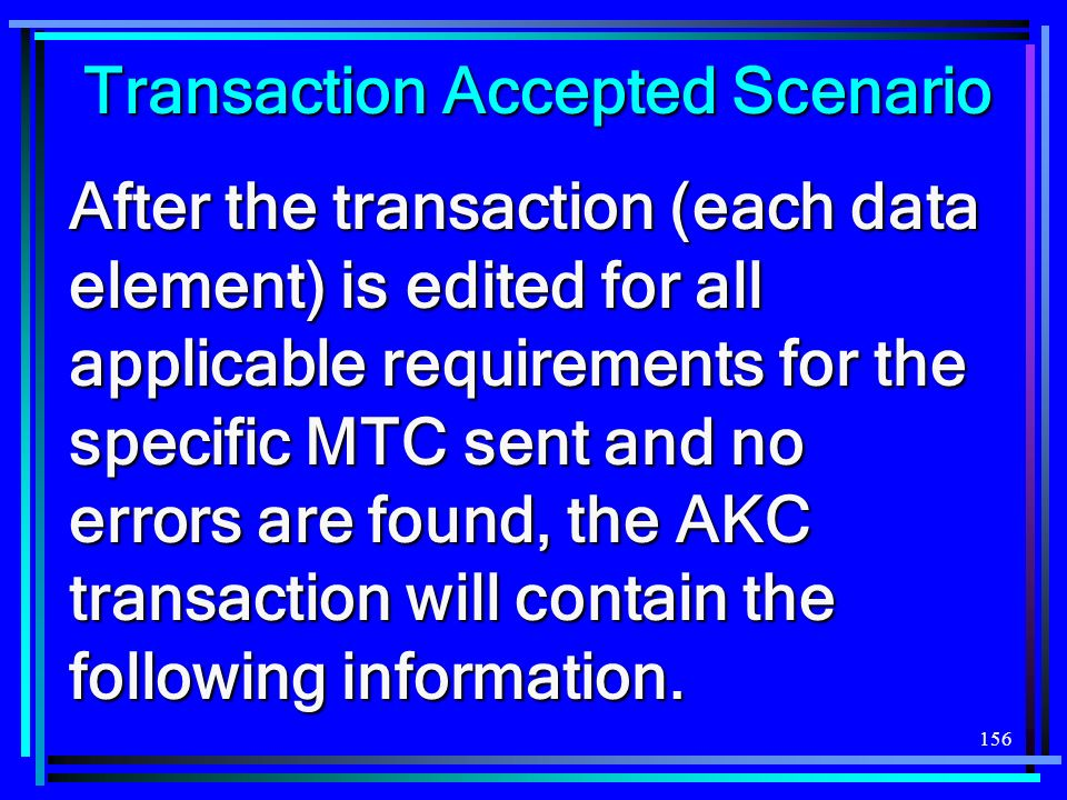 156 Transaction Accepted Scenario After the transaction (each data element) is edited for all applicable requirements for the specific MTC sent and no errors are found, the AKC transaction will contain the following information.