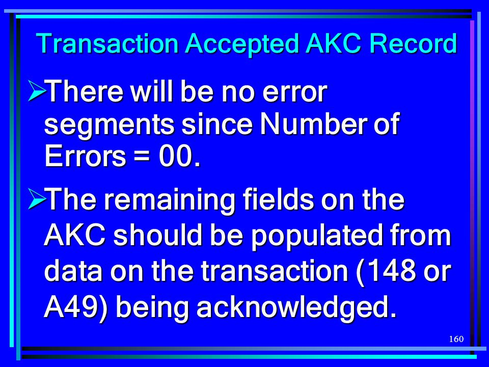 160 Transaction Accepted AKC Record There will be no error segments since Number of Errors = 00. There will be no error segments since Number of Error