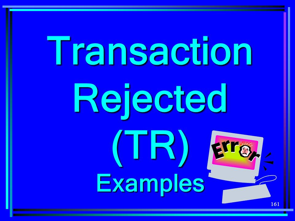 161 Transaction Rejected (TR) Examples