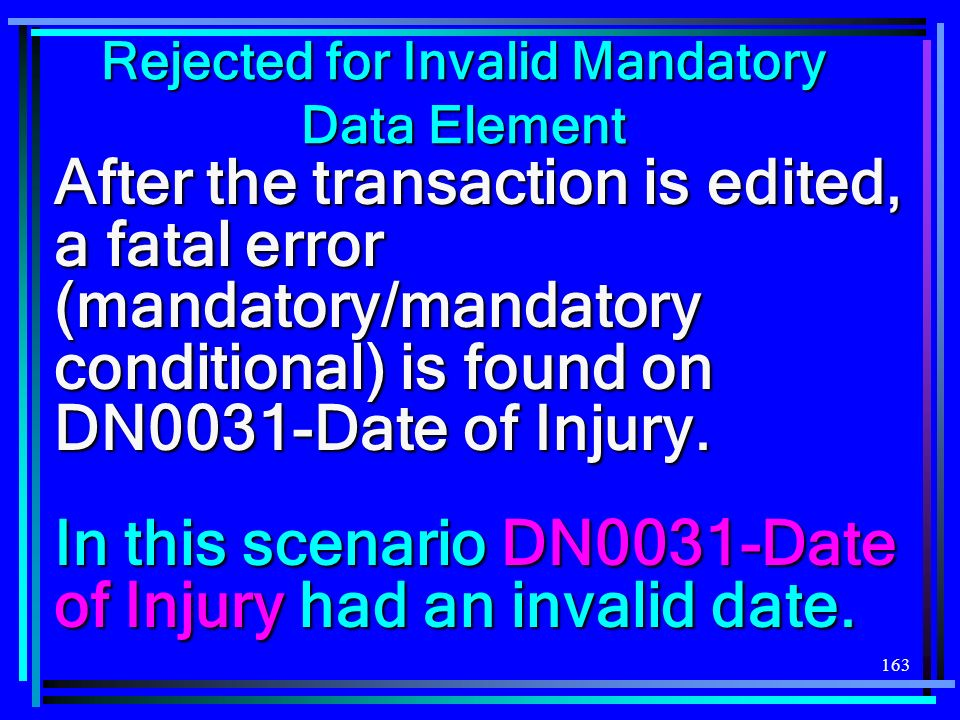 163 Rejected for Invalid Mandatory Data Element After the transaction is edited, a fatal error (mandatory/mandatory conditional) is found on DN0031-Date of Injury.