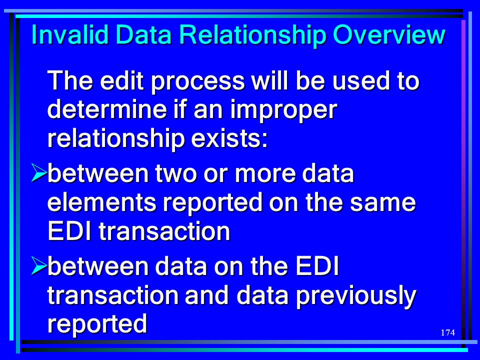 174 Invalid Data Relationship Overview The edit process will be used to determine if an improper relationship exists: between two or more data elements reported on the same EDI transaction between two or more data elements reported on the same EDI transaction between data on the EDI transaction and data previously reported between data on the EDI transaction and data previously reported