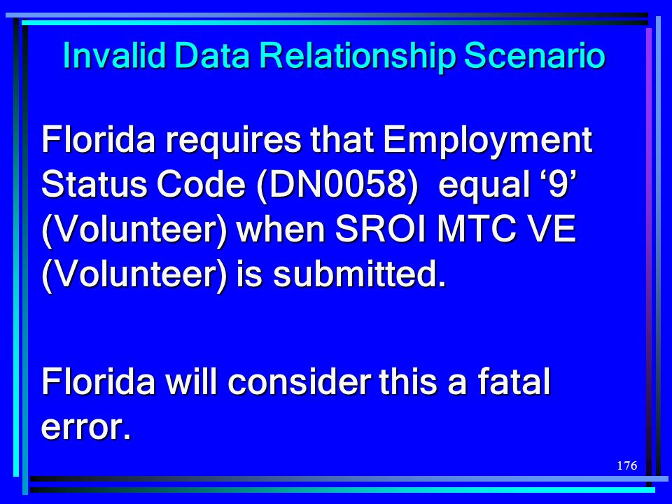 176 Invalid Data Relationship Scenario Florida requires that Employment Status Code (DN0058) equal 9 (Volunteer) when SROI MTC VE (Volunteer) is submitted.