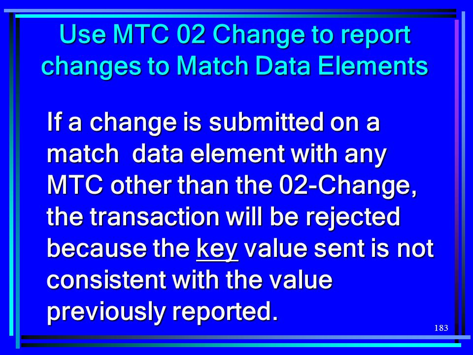 183 Use MTC 02 Change to report changes to Match Data Elements If a change is submitted on a match data element with any MTC other than the 02-Change,