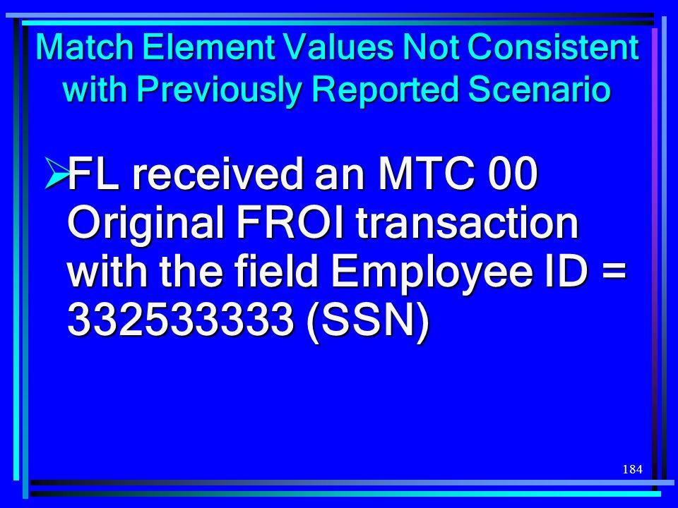184 Match Element Values Not Consistent with Previously Reported Scenario FL received an MTC 00 Original FROI transaction with the field Employee ID = (SSN) FL received an MTC 00 Original FROI transaction with the field Employee ID = (SSN)