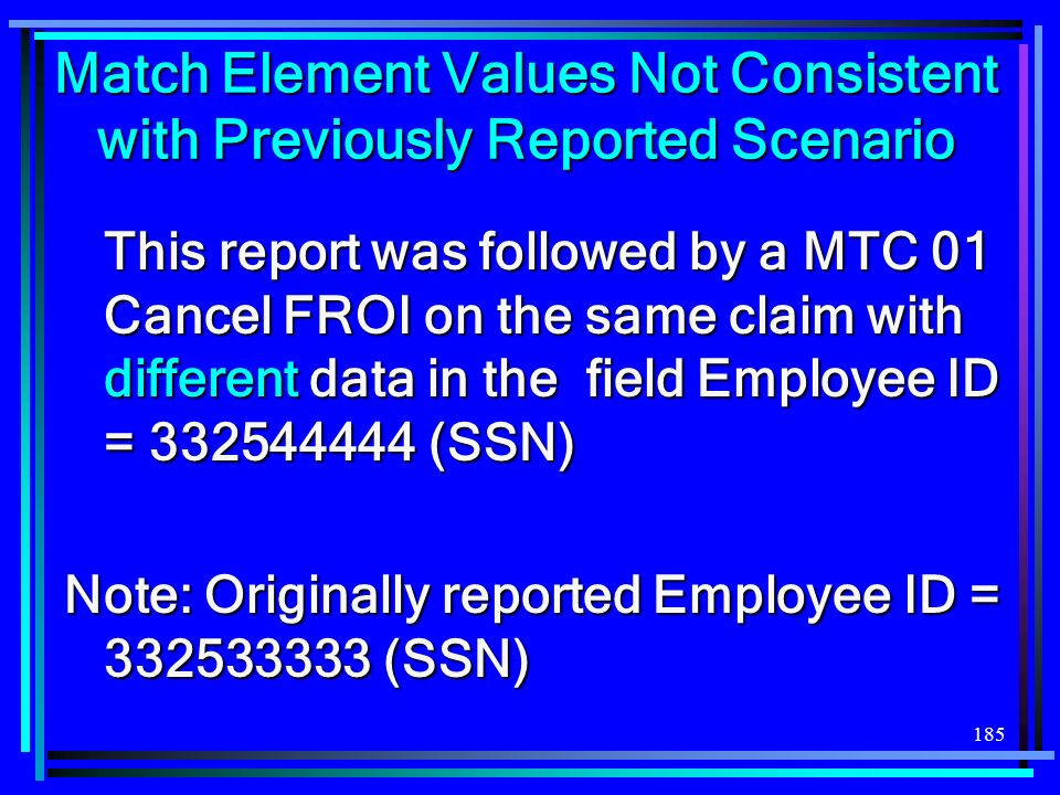 185 Match Element Values Not Consistent with Previously Reported Scenario This report was followed by a MTC 01 Cancel FROI on the same claim with different data in the field Employee ID = (SSN) Note: Originally reported Employee ID = (SSN)