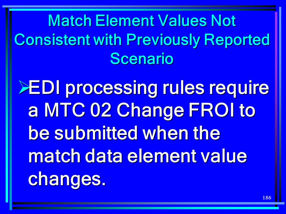 186 Match Element Values Not Consistent with Previously Reported Scenario EDI processing rules require a MTC 02 Change FROI to be submitted when the m