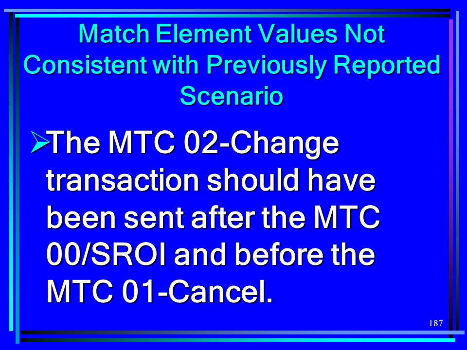187 Match Element Values Not Consistent with Previously Reported Scenario The MTC 02-Change transaction should have been sent after the MTC 00/SROI and before the MTC 01-Cancel.