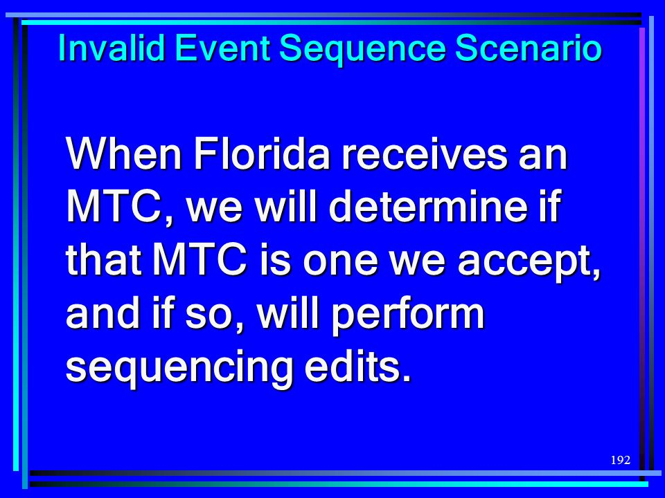 192 Invalid Event Sequence Scenario When Florida receives an MTC, we will determine if that MTC is one we accept, and if so, will perform sequencing edits.