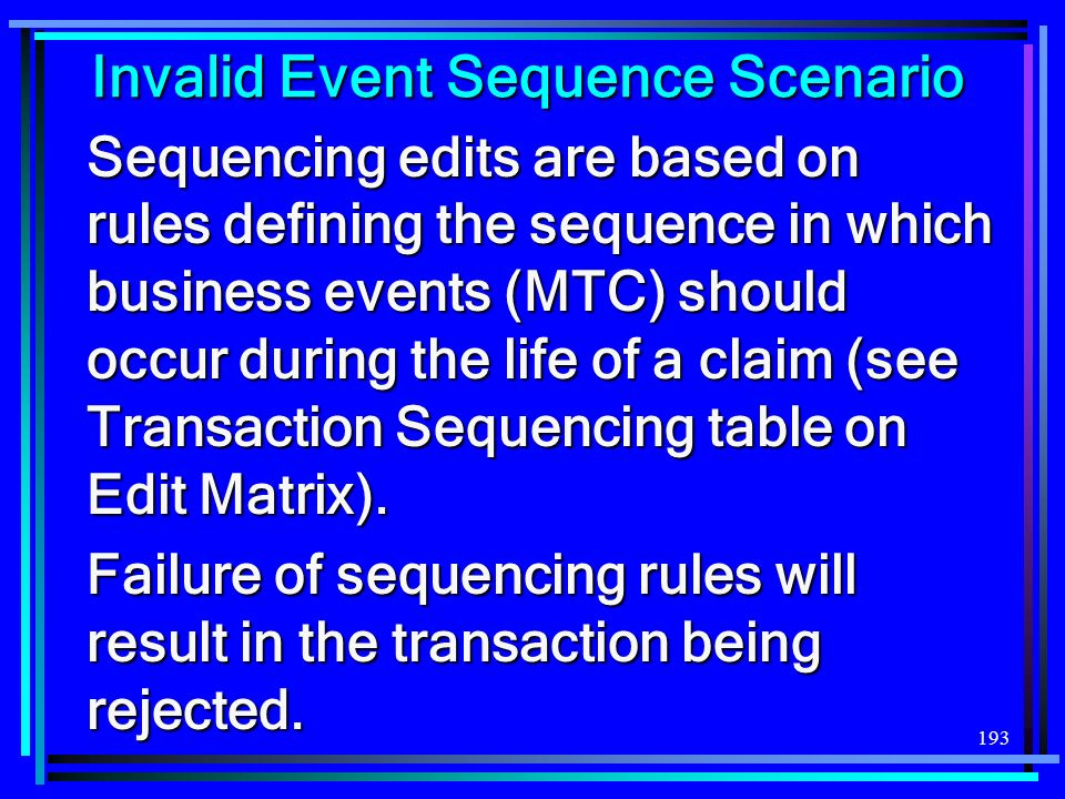 193 Invalid Event Sequence Scenario Sequencing edits are based on rules defining the sequence in which business events (MTC) should occur during the l