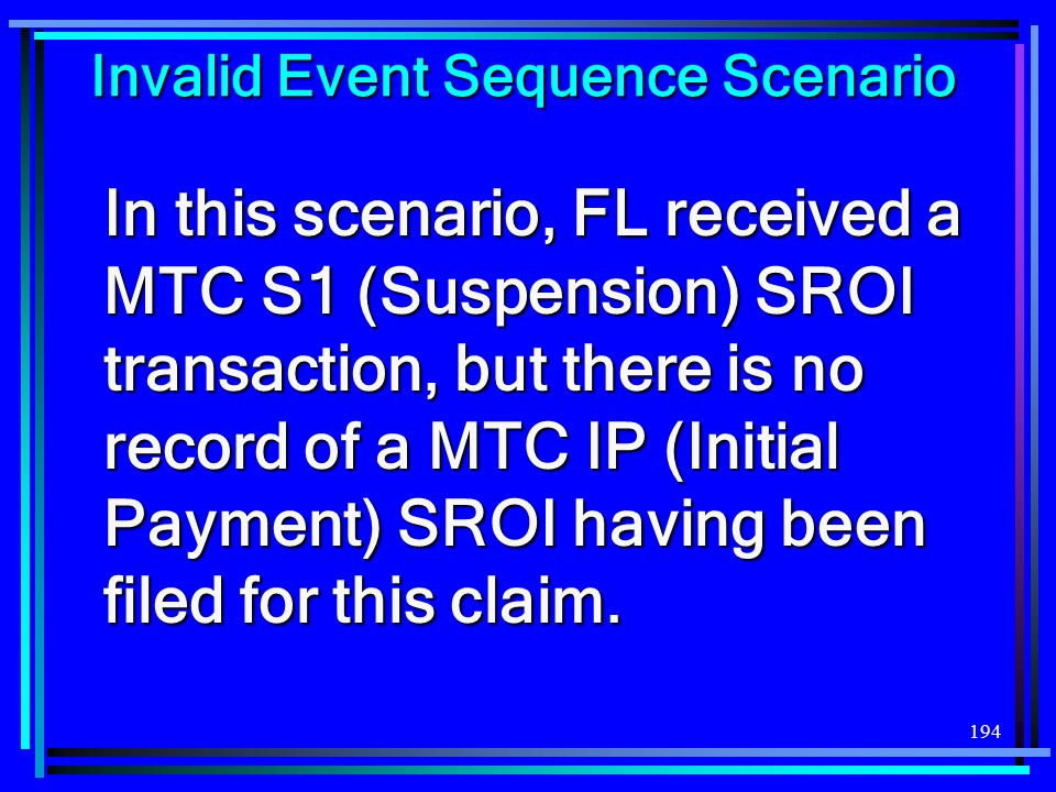 194 Invalid Event Sequence Scenario In this scenario, FL received a MTC S1 (Suspension) SROI transaction, but there is no record of a MTC IP (Initial Payment) SROI having been filed for this claim.