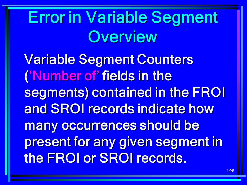 198 Variable Segment Counters (Number of fields in the segments) contained in the FROI and SROI records indicate how many occurrences should be present for any given segment in the FROI or SROI records.