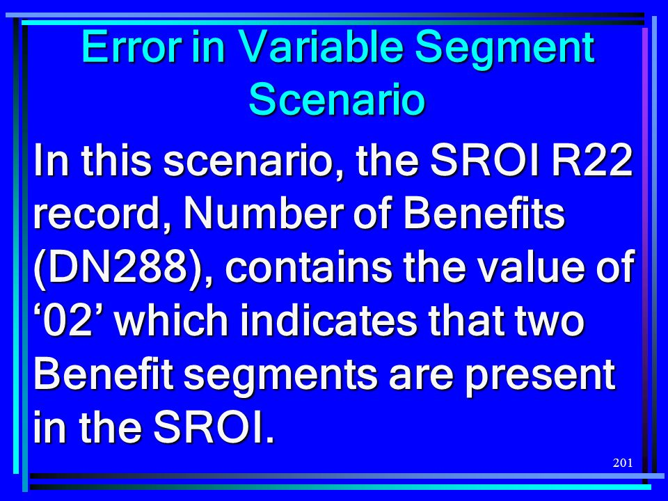201 Error in Variable Segment Scenario In this scenario, the SROI R22 record, Number of Benefits (DN288), contains the value of 02 which indicates that two Benefit segments are present in the SROI.