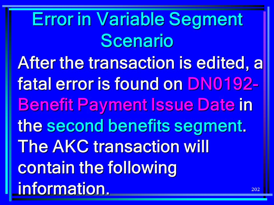 202 After the transaction is edited, a fatal error is found on DN0192- Benefit Payment Issue Date in the second benefits segment. The AKC transaction