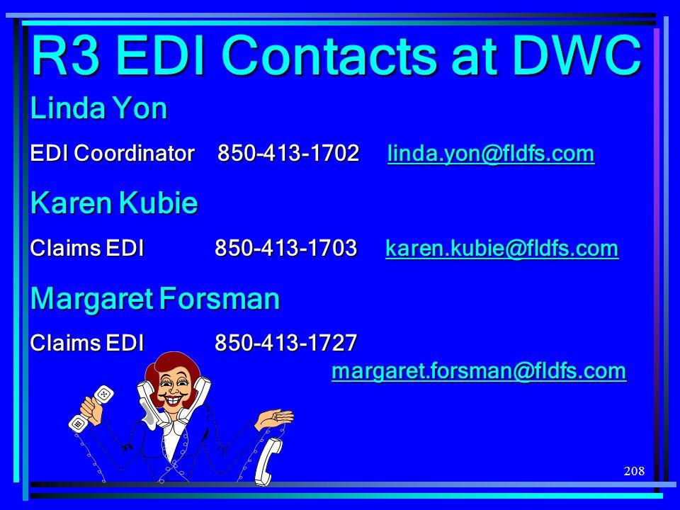 208 R3 EDI Contacts at DWC Linda Yon EDI Coordinator 850-413-1702 linda.yon@fldfs.com linda.yon@fldfs.com Karen Kubie Claims EDI 850-413-1703 karen.kubie@fldfs.com karen.kubie@fldfs.com Margaret Forsman Claims EDI 850-413-1727 margaret.forsman@fldfs.com margaret.forsman@fldfs.com