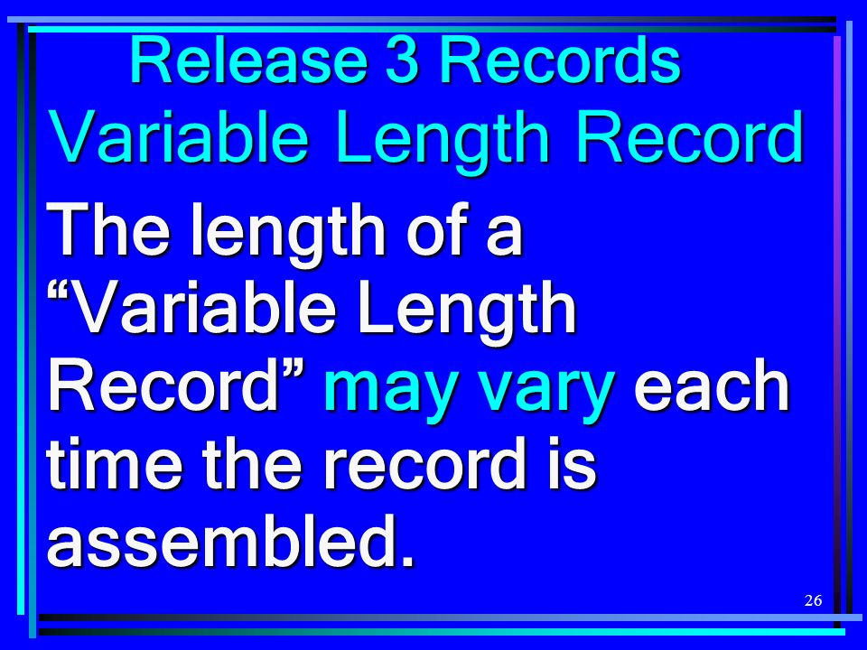 26 Variable Length Record The length of a Variable Length Record may vary each time the record is assembled. Release 3 Records