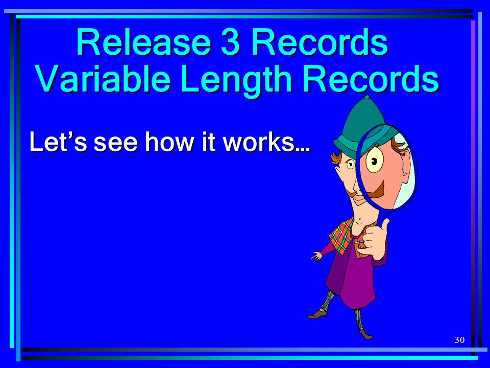 30 Release 3 Records Variable Length Records Lets see how it works…
