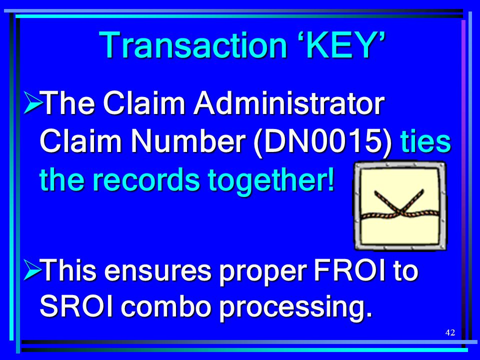 42 Transaction KEY The Claim Administrator Claim Number (DN0015) ties the records together! The Claim Administrator Claim Number (DN0015) ties the rec