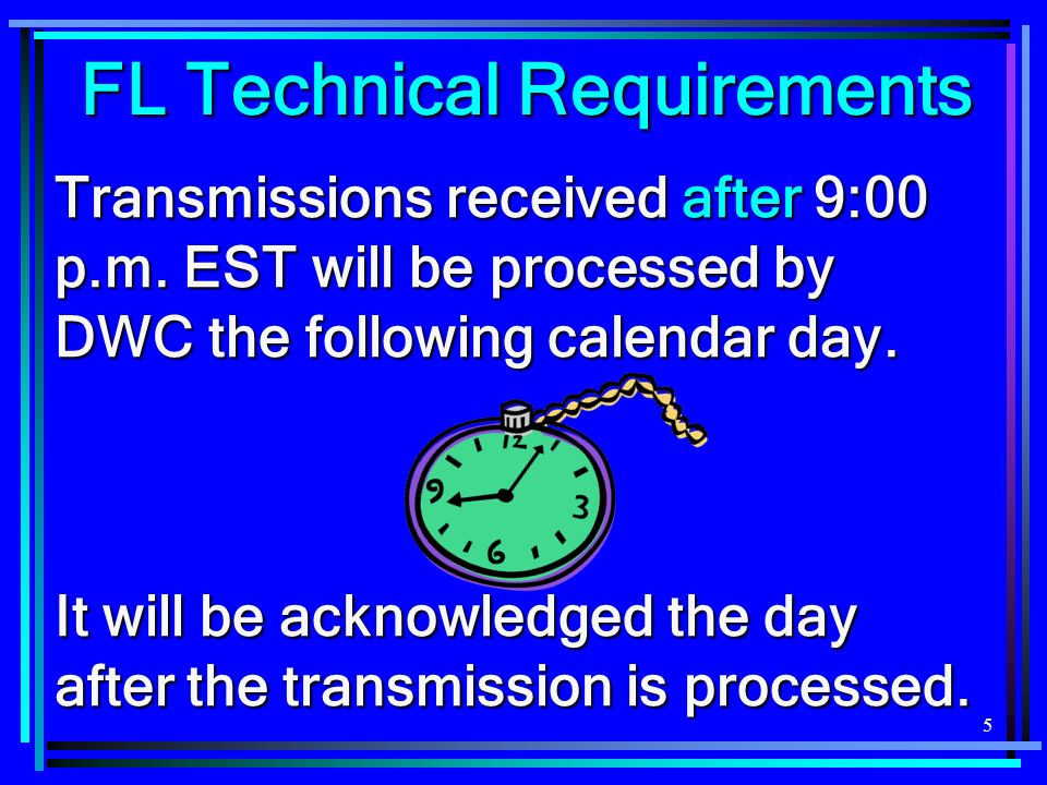 5 Transmissions received after 9:00 p.m. EST will be processed by DWC the following calendar day. It will be acknowledged the day after the transmissi