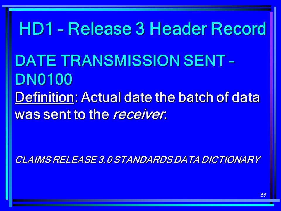 55 DATE TRANSMISSION SENT – DN0100 Definition: Actual date the batch of data was sent to the receiver. CLAIMS RELEASE 3.0 STANDARDS DATA DICTIONARY HD