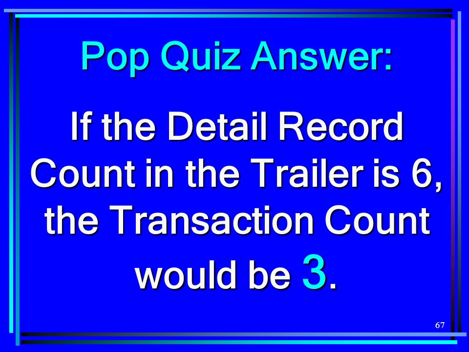 67 Pop Quiz Answer: If the Detail Record Count in the Trailer is 6, the Transaction Count would be 3.