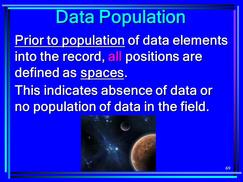 69 Prior to population of data elements into the record, all positions are defined as spaces. Data Population This indicates absence of data or no pop