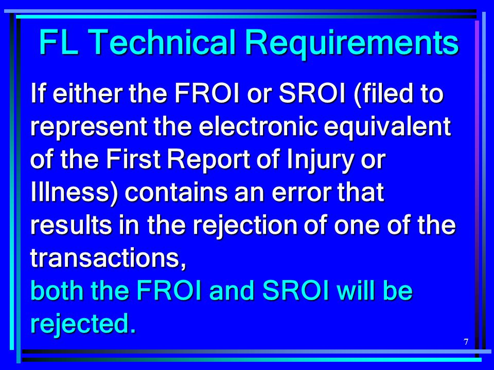 7 FL Technical Requirements If either the FROI or SROI (filed to represent the electronic equivalent of the First Report of Injury or Illness) contain