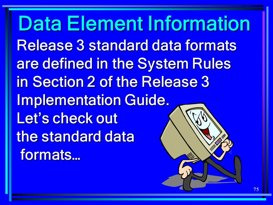 75 Data Element Information Release 3 standard data formats are defined in the System Rules in Section 2 of the Release 3 Implementation Guide. Lets c