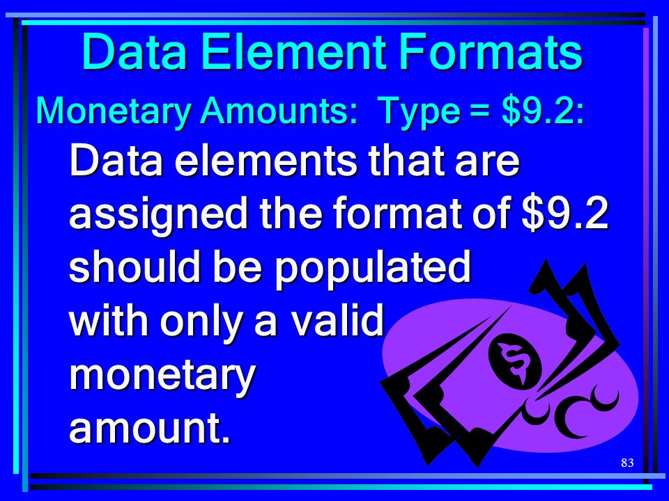 83 Data Element Formats Monetary Amounts: Type = $9.2: Data elements that are assigned the format of $9.2 should be populated with only a valid monetary amount.