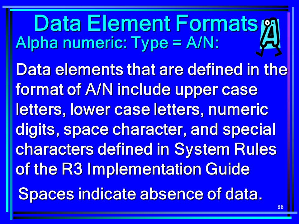 88 Data elements that are defined in the format of A/N include upper case letters, lower case letters, numeric digits, space character, and special characters defined in System Rules of the R3 Implementation Guide Data Element Formats Alpha numeric: Type = A/N: Spaces indicate absence of data.