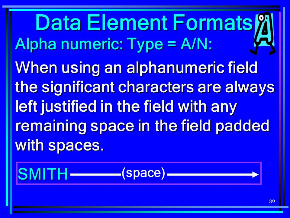 89 Data Element Formats Alpha numeric: Type = A/N: When using an alphanumeric field the significant characters are always left justified in the field with any remaining space in the field padded with spaces.