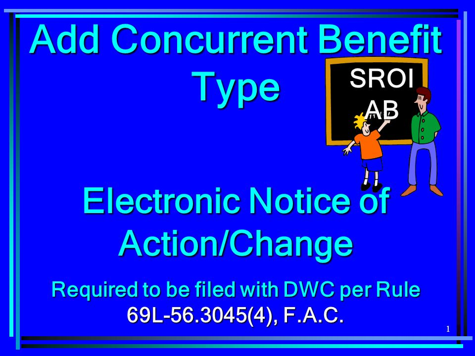2 SROI AB - Add Concurrent Benefit Type A SROI AB, EDI DWC-4 equivalent, is required to be filed when: A SROI AB, EDI DWC-4 equivalent, is required to be filed when: Adding or Adding or Reinstating a concurrent BTC.Reinstating a concurrent BTC.