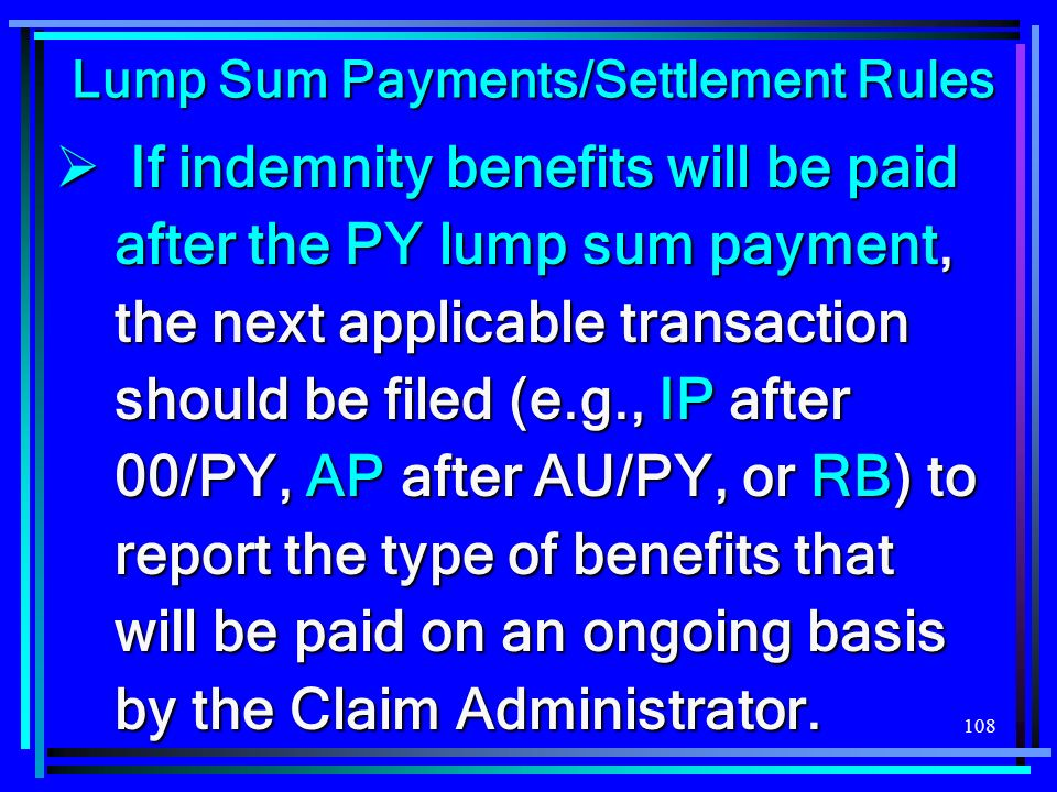 108 Lump Sum Payments/Settlement Rules If indemnity benefits will be paid after the PY lump sum payment, the next applicable transaction should be filed (e.g., IP after 00/PY, AP after AU/PY, or RB) to report the type of benefits that will be paid on an ongoing basis by the Claim Administrator.