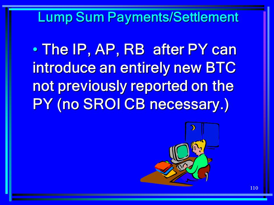 110 The IP, AP, RB after PY can introduce an entirely new BTC not previously reported on the PY (no SROI CB necessary.) The IP, AP, RB after PY can introduce an entirely new BTC not previously reported on the PY (no SROI CB necessary.) Lump Sum Payments/Settlement