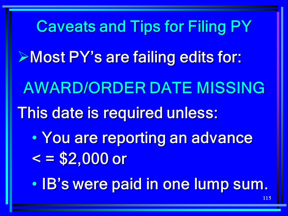 115 Caveats and Tips for Filing PY Most PYs are failing edits for: Most PYs are failing edits for: AWARD/ORDER DATE MISSING This date is required unless: You are reporting an advance < = $2,000 or You are reporting an advance < = $2,000 or IBs were paid in one lump sum.