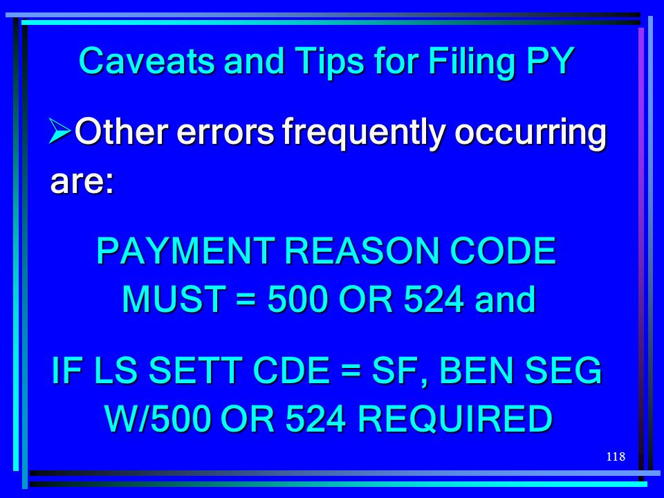 118 Caveats and Tips for Filing PY Other errors frequently occurring are: Other errors frequently occurring are: PAYMENT REASON CODE MUST = 500 OR 524 and IF LS SETT CDE = SF, BEN SEG W/500 OR 524 REQUIRED