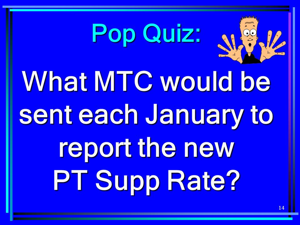 14 Pop Quiz: What MTC would be sent each January to report the new PT Supp Rate
