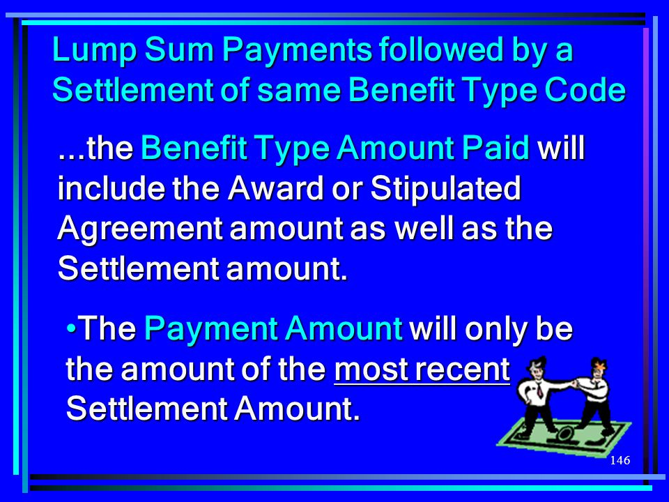 146...the Benefit Type Amount Paid will include the Award or Stipulated Agreement amount as well as the Settlement amount.