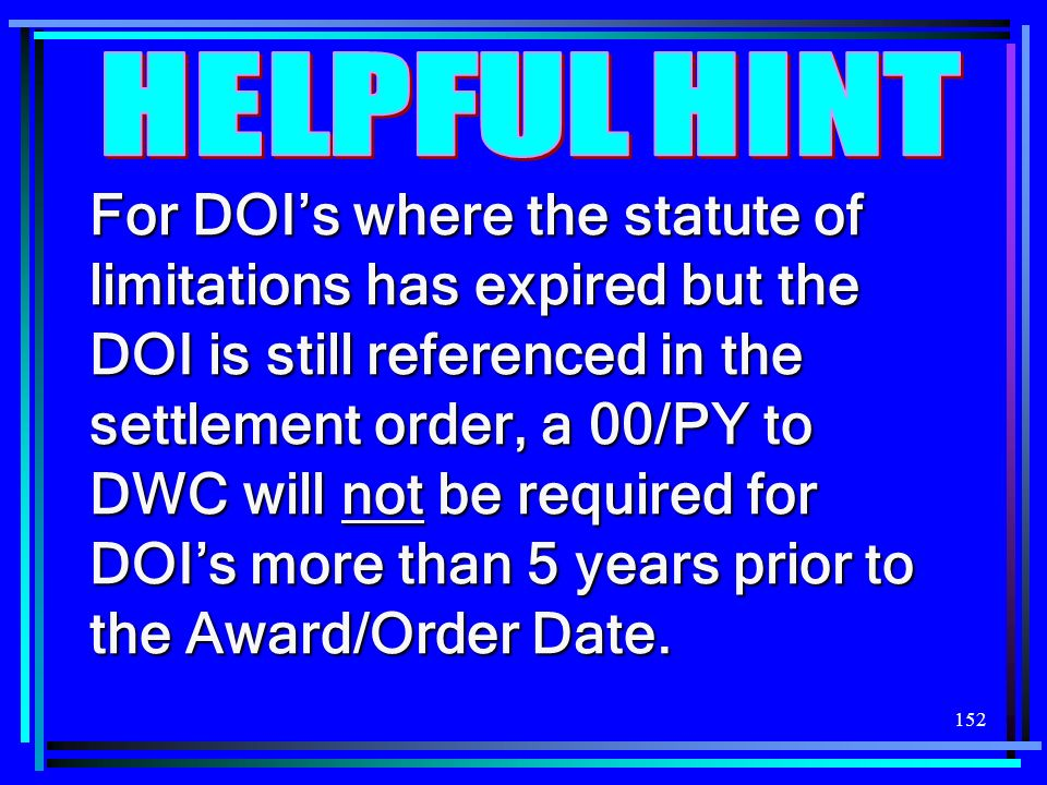152 For DOIs where the statute of limitations has expired but the DOI is still referenced in the settlement order, a 00/PY to DWC will not be required for DOIs more than 5 years prior to the Award/Order Date.