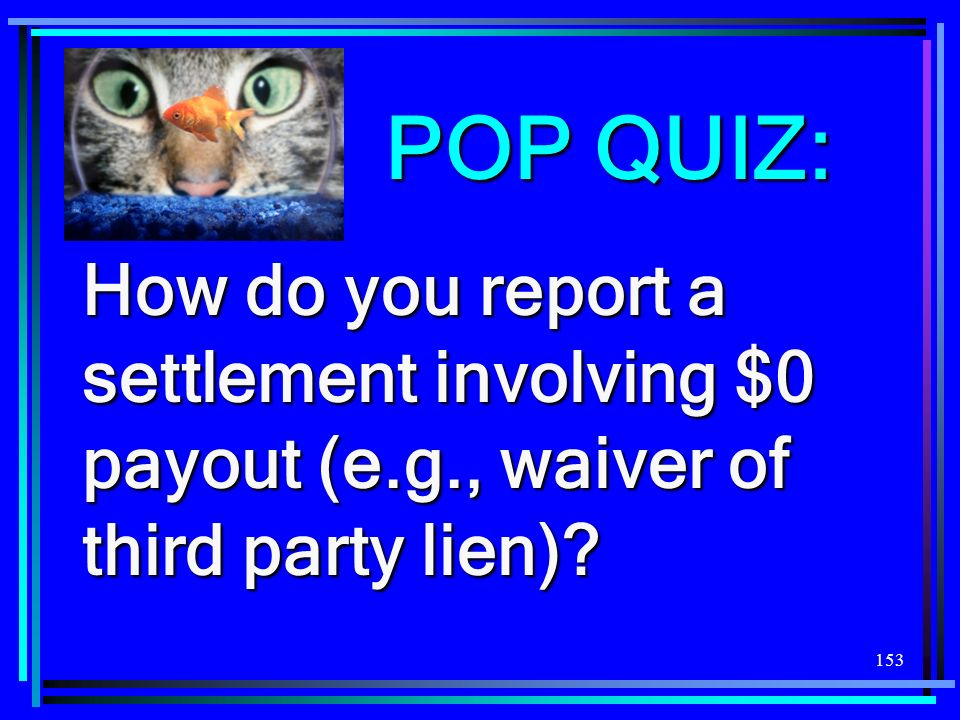 153 POP QUIZ: How do you report a settlement involving $0 payout (e.g., waiver of third party lien)