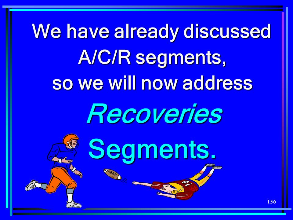 156 We have already discussed A/C/R segments, so we will now address Recoveries Segments.