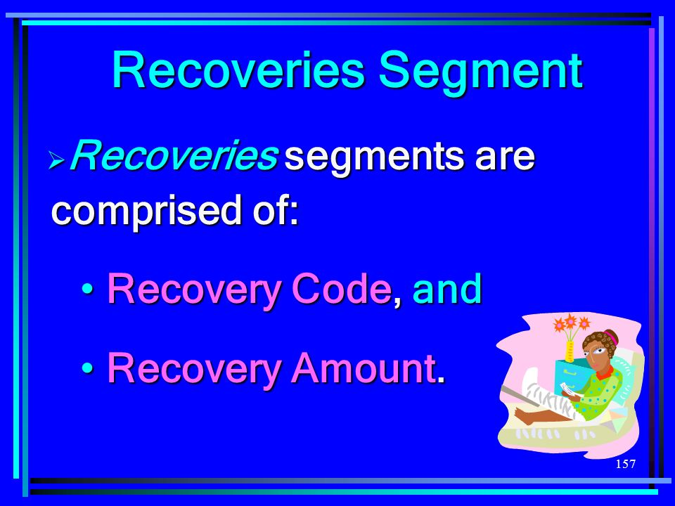 157 Recoveries Segment Recoveries segments are comprised of: Recoveries segments are comprised of: Recovery Code, and Recovery Code, and Recovery Amount.