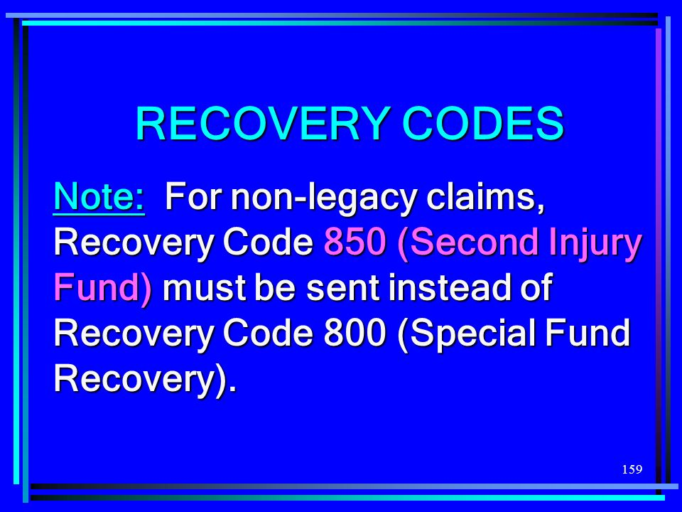 159 RECOVERY CODES Note: For non-legacy claims, Recovery Code 850 (Second Injury Fund) must be sent instead of Recovery Code 800 (Special Fund Recovery).