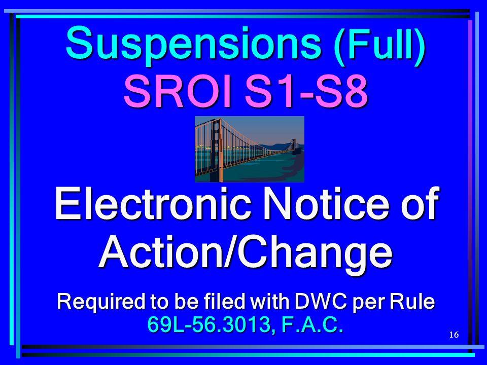 16 Suspensions (Full) SROI S1-S8 Electronic Notice of Action/Change Required to be filed with DWC per Rule 69L , F.A.C.