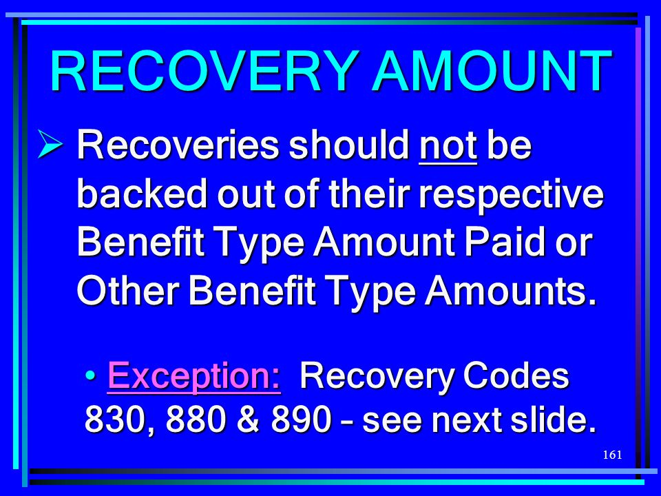 161 Recoveries should not be backed out of their respective Benefit Type Amount Paid or Other Benefit Type Amounts.