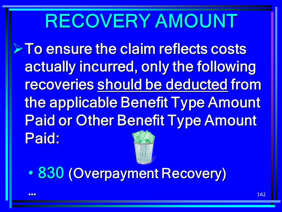 162 RECOVERY AMOUNT To ensure the claim reflects costs actually incurred, only the following recoveries should be deducted from the applicable Benefit Type Amount Paid or Other Benefit Type Amount Paid: To ensure the claim reflects costs actually incurred, only the following recoveries should be deducted from the applicable Benefit Type Amount Paid or Other Benefit Type Amount Paid: 830 (Overpayment Recovery) 830 (Overpayment Recovery)…