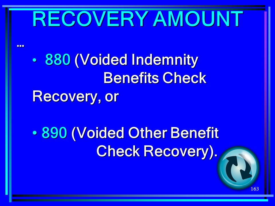 163 RECOVERY AMOUNT … 880 (Voided Indemnity Benefits Check Recovery, or 880 (Voided Indemnity Benefits Check Recovery, or 890 (Voided Other Benefit Check Recovery).